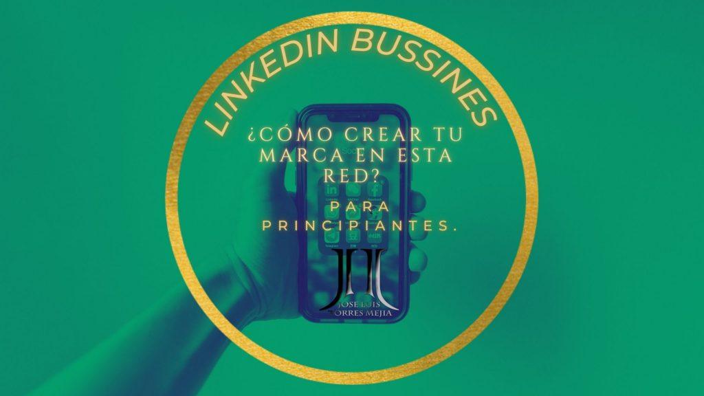 Linkedin Bussines ¿Cómo crear tu marca en esta red - Para principiantes.